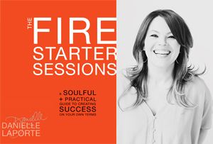 Fire Starter Sessions | Danielle LaPorte